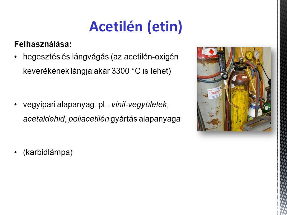 Acetilén (etin) Felhasználása: hegesztés és lángvágás (az acetilén-oxigén keverékének lángja akár 3300 °C is lehet) vegyipari alapanyag: pl.: vinil-vegyületek, acetaldehid, poliacetilén gyártás alapanyaga (karbidlámpa)