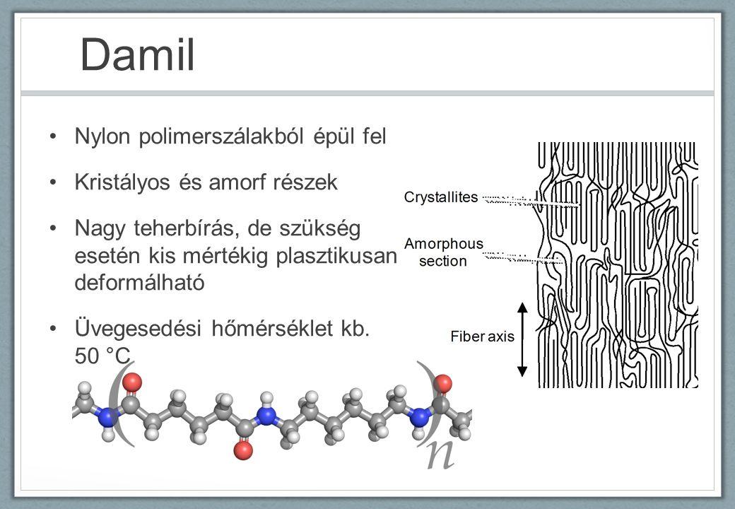 Damil Nylon polimerszálakból épül fel Kristályos és amorf részek Nagy teherbírás, de szükség esetén kis mértékig plasztikusan deformálható Üvegesedési hőmérséklet kb.