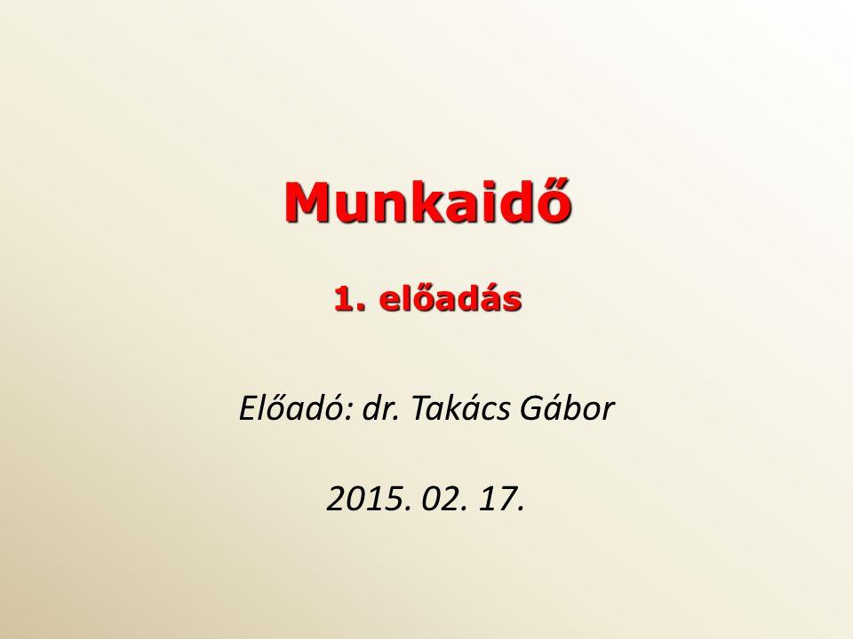 Munkaidő 1. előadás Előadó: dr. Takács Gábor 2015. 02. 17.