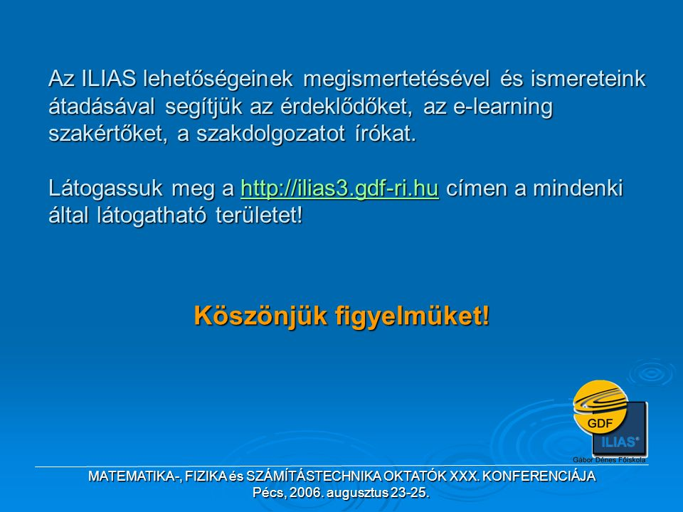 MATEMATIKA-, FIZIKA és SZÁMÍTÁSTECHNIKA OKTATÓK XXX. KONFERENCIÁJA Pécs, 2006. augusztus 23-25. Az ILIAS lehetőségeinek megismertetésével és ismeretei