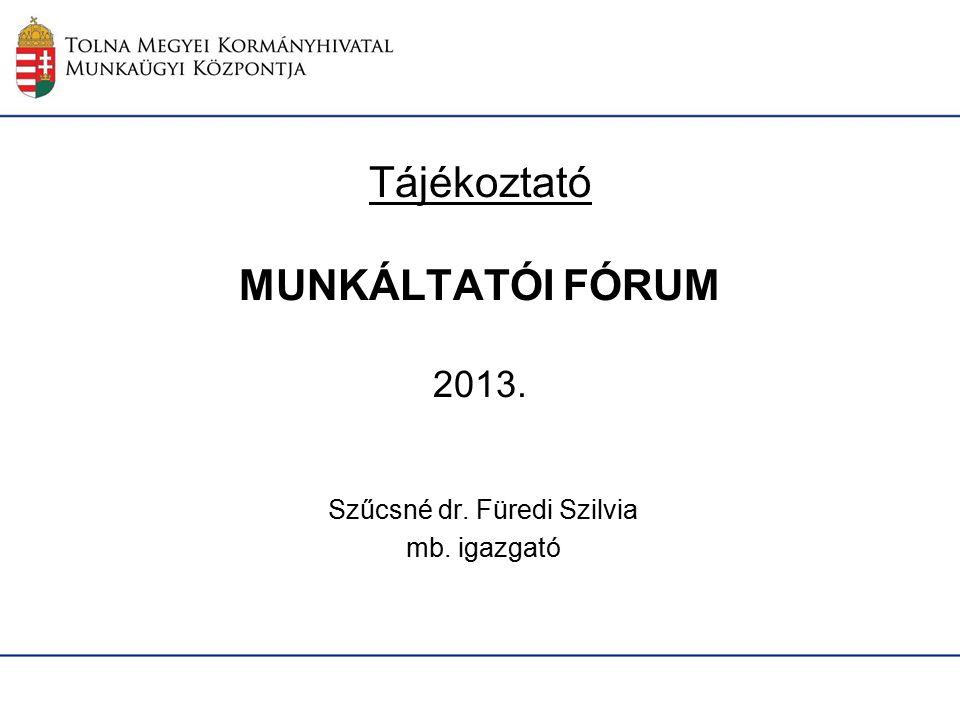 Tájékoztató MUNKÁLTATÓI FÓRUM 2013. Szűcsné dr. Füredi Szilvia mb. igazgató