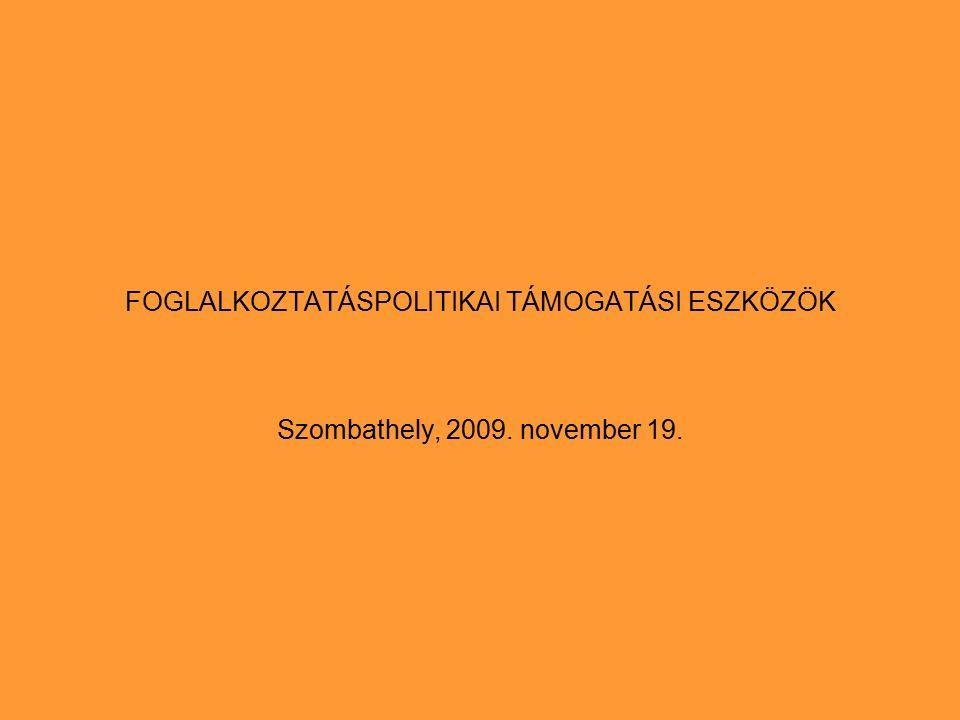 FOGLALKOZTATÁSPOLITIKAI TÁMOGATÁSI ESZKÖZÖK Szombathely, 2009. november 19.