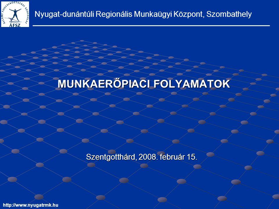 MUNKAERŐPIACI FOLYAMATOK Nyugat-dunántúli Regionális Munkaügyi Központ, Szombathely http://www.nyugatrmk.hu Szentgotthárd, 2008.