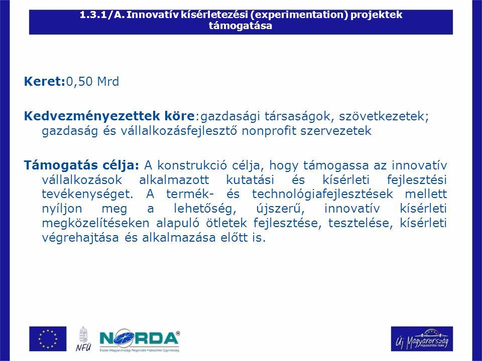1.3.1/A. Innovatív kísérletezési (experimentation) projektek támogatása Keret:0,50 Mrd Kedvezményezettek köre:gazdasági társaságok, szövetkezetek; gaz