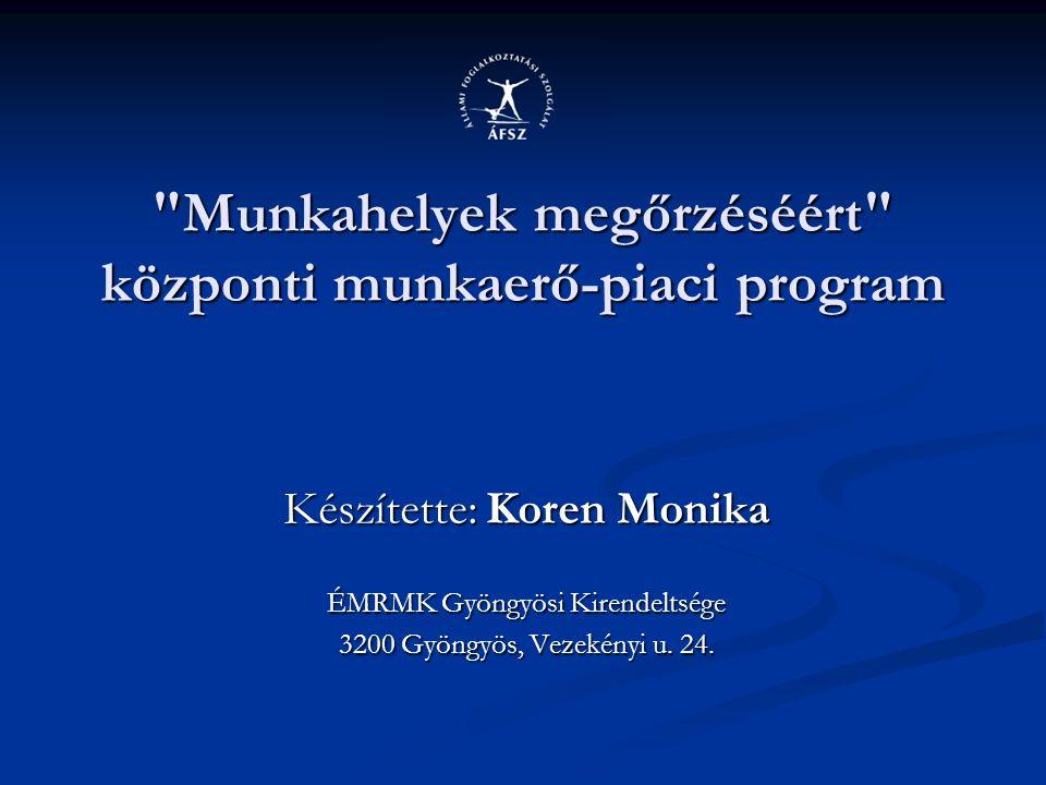 Munkahelyek megőrzéséért központi munkaerő-piaci program Készítette: Koren Monika ÉMRMK Gyöngyösi Kirendeltsége 3200 Gyöngyös, Vezekényi u.