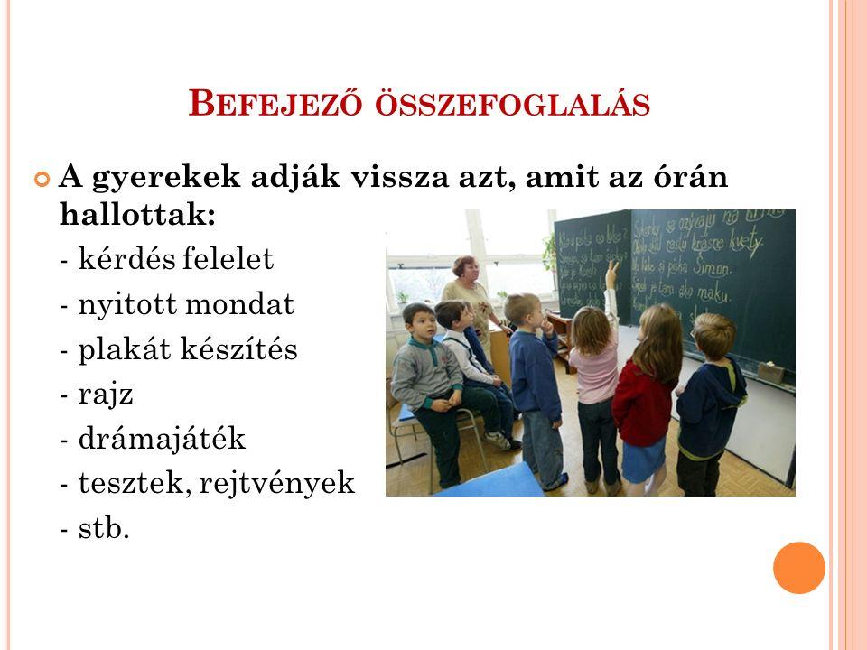 B EFEJEZŐ ÖSSZEFOGLALÁS A gyerekek adják vissza azt, amit az órán hallottak: - kérdés felelet - nyitott mondat - plakát készítés - rajz - drámajáték - tesztek, rejtvények - stb.
