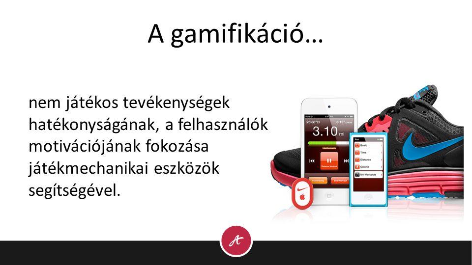 A gamifikáció… nem játékos tevékenységek hatékonyságának, a felhasználók motivációjának fokozása játékmechanikai eszközök segítségével.