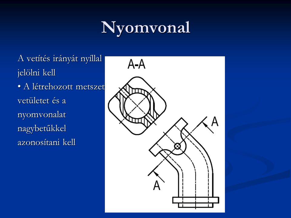 Nyomvonal A vetítés irányát nyíllal jelölni kell A létrehozott metszeti A létrehozott metszeti vetületet és a nyomvonalatnagybetűkkel azonosítani kell