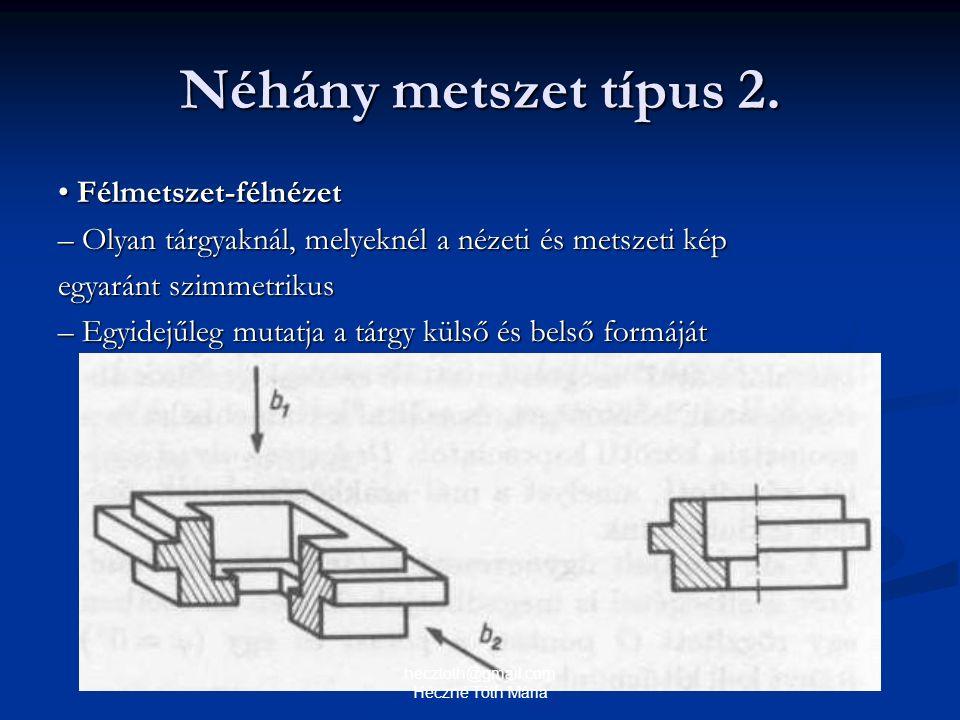 Néhány metszet típus 2. Félmetszet-félnézet Félmetszet-félnézet – Olyan tárgyaknál, melyeknél a nézeti és metszeti kép egyaránt szimmetrikus – Egyidej