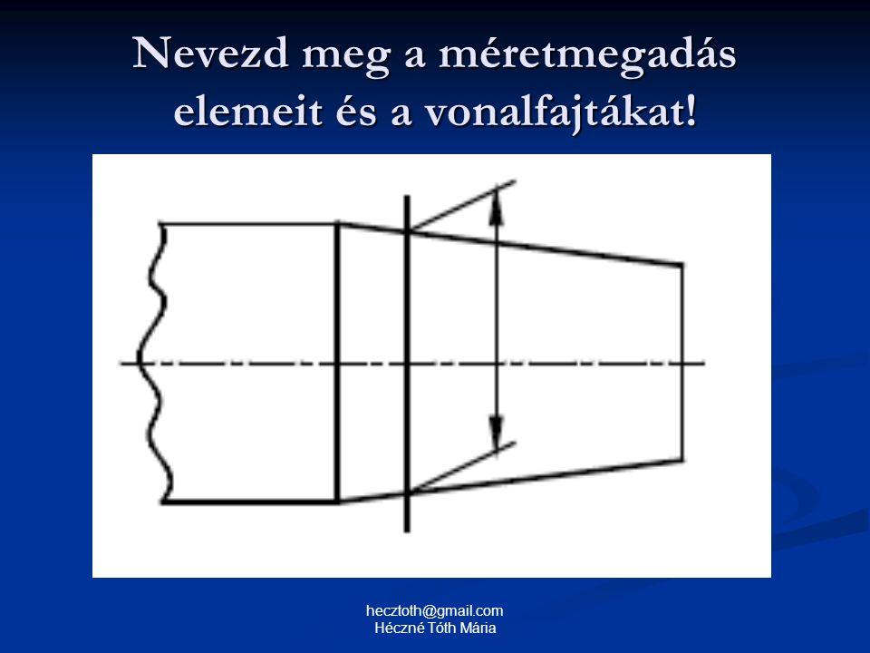 Nevezd meg a méretmegadás elemeit és a vonalfajtákat! hecztoth@gmail.com Héczné Tóth Mária