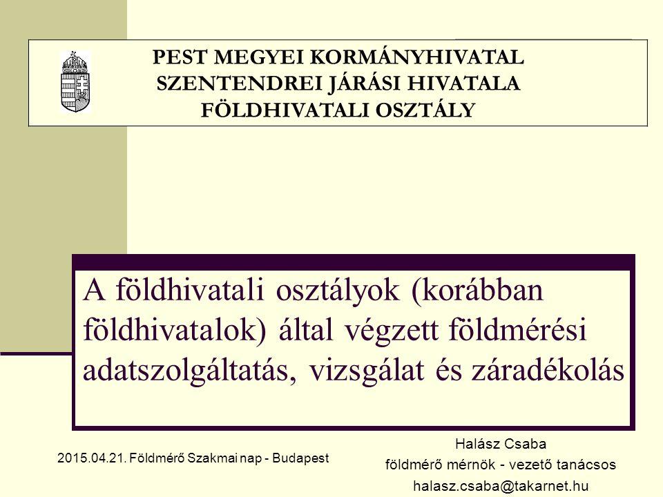A földhivatali osztályok (korábban földhivatalok) által végzett földmérési adatszolgáltatás, vizsgálat és záradékolás Halász Csaba földmérő mérnök - vezető tanácsos halasz.csaba@takarnet.hu PEST MEGYEI KORMÁNYHIVATAL SZENTENDREI JÁRÁSI HIVATALA FÖLDHIVATALI OSZTÁLY 2015.04.21.