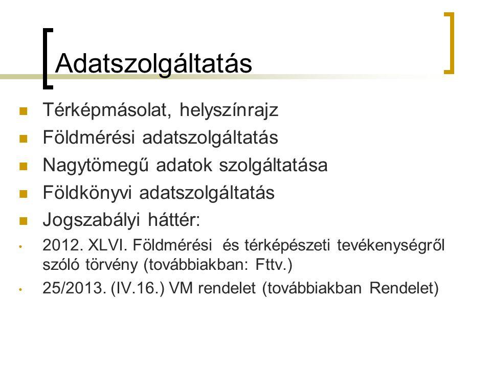 Adatszolgáltatás Térképmásolat, helyszínrajz Földmérési adatszolgáltatás Nagytömegű adatok szolgáltatása Földkönyvi adatszolgáltatás Jogszabályi háttér: 2012.
