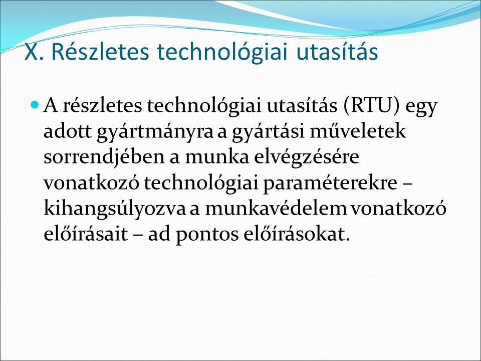 X. Részletes technológiai utasítás A részletes technológiai utasítás (RTU) egy adott gyártmányra a gyártási műveletek sorrendjében a munka elvégzésére