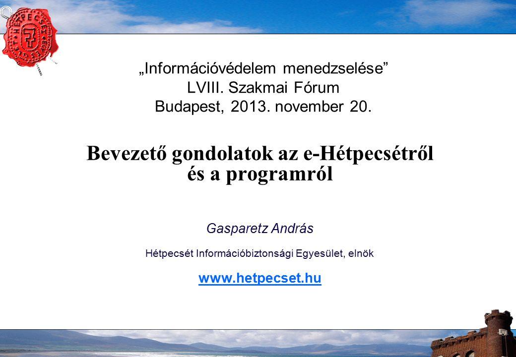 """""""Információvédelem menedzselése"""" LVIII. Szakmai Fórum Budapest, 2013. november 20. Bevezető gondolatok az e-Hétpecsétről és a programról Gasparetz And"""