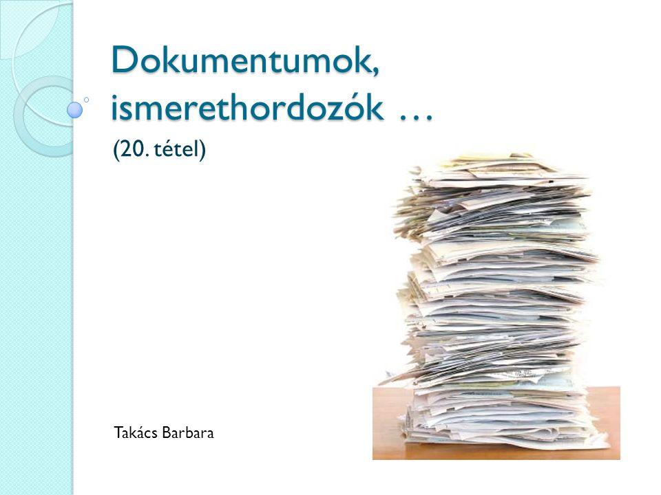 Dokumentumok, ismerethordozók … (20. tétel) Takács Barbara