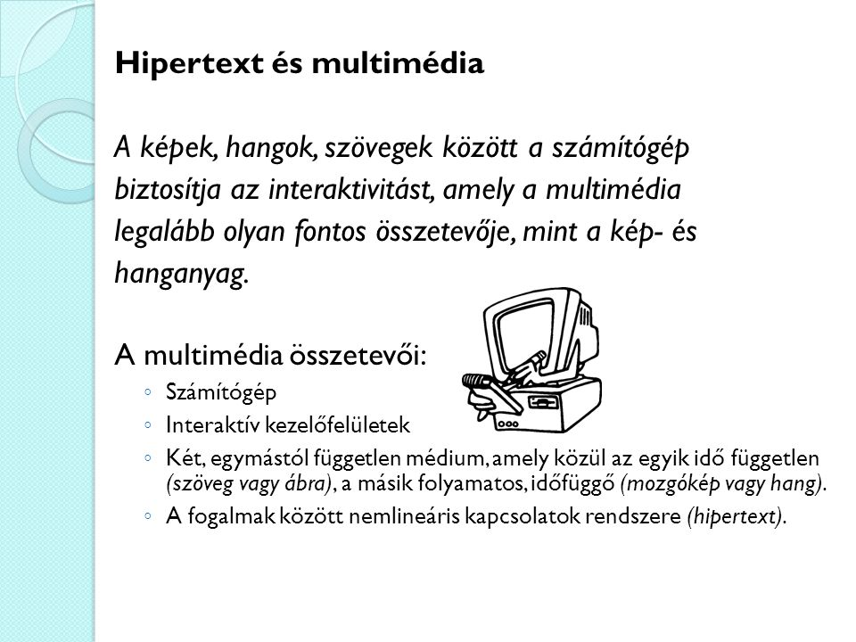 Hipertext és multimédia A képek, hangok, szövegek között a számítógép biztosítja az interaktivitást, amely a multimédia legalább olyan fontos összetevője, mint a kép- és hanganyag.