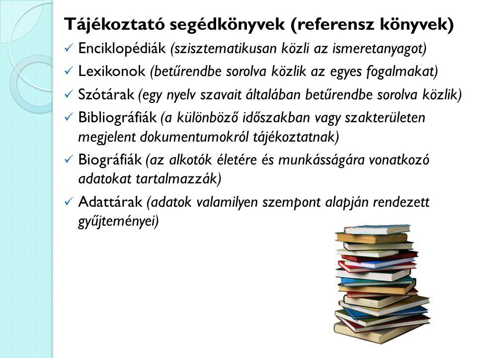 Tájékoztató segédkönyvek (referensz könyvek) Enciklopédiák (szisztematikusan közli az ismeretanyagot) Lexikonok (betűrendbe sorolva közlik az egyes fogalmakat) Szótárak (egy nyelv szavait általában betűrendbe sorolva közlik) Bibliográfiák (a különböző időszakban vagy szakterületen megjelent dokumentumokról tájékoztatnak) Biográfiák (az alkotók életére és munkásságára vonatkozó adatokat tartalmazzák) Adattárak (adatok valamilyen szempont alapján rendezett gyűjteményei)