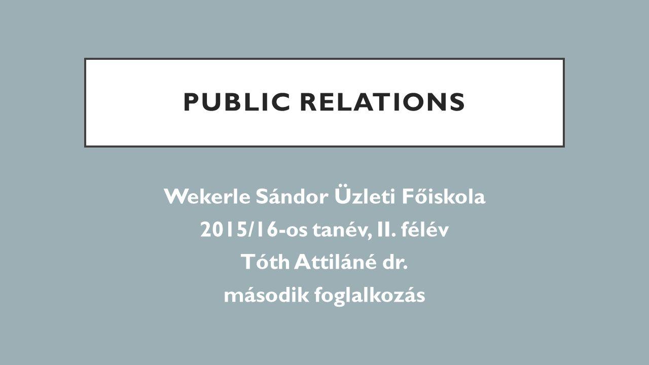 PUBLIC RELATIONS Wekerle Sándor Üzleti Főiskola 2015/16-os tanév, II. félév Tóth Attiláné dr. második foglalkozás
