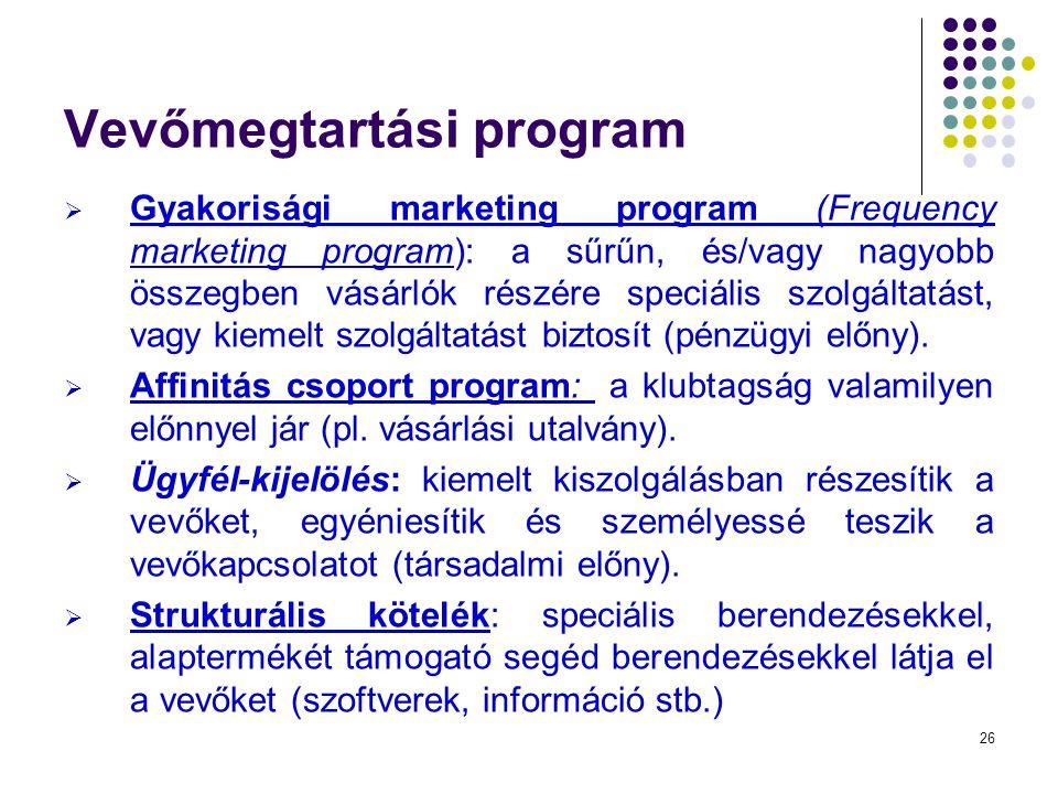 26 Vevőmegtartási program  Gyakorisági marketing program (Frequency marketing program): a sűrűn, és/vagy nagyobb összegben vásárlók részére speciális szolgáltatást, vagy kiemelt szolgáltatást biztosít (pénzügyi előny).