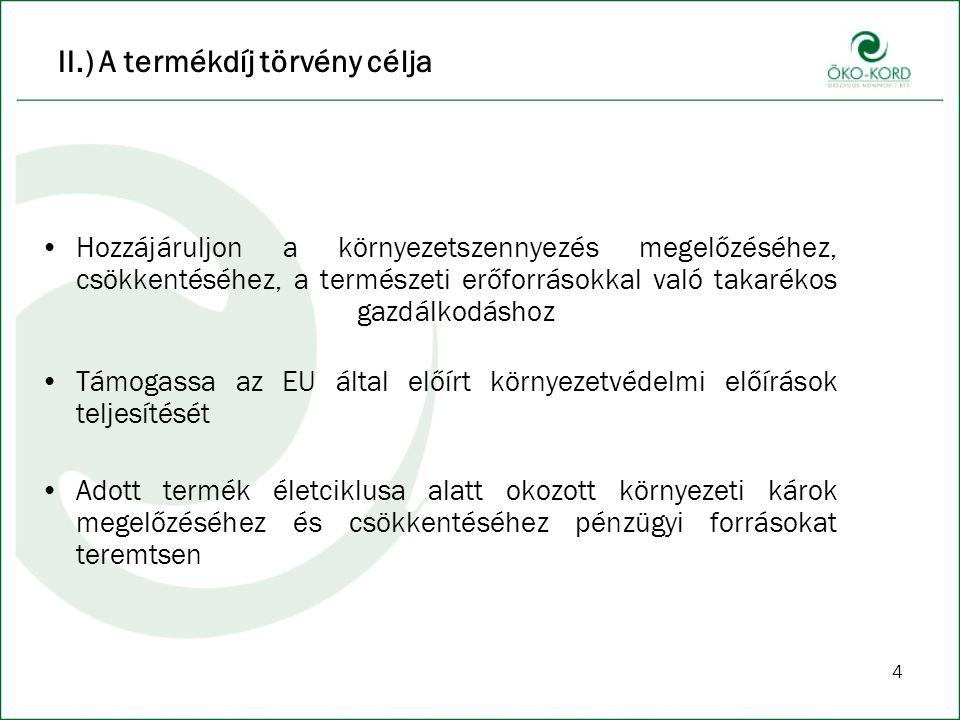 4 II.) A termékdíj törvény célja Hozzájáruljon a környezetszennyezés megelőzéséhez, csökkentéséhez, a természeti erőforrásokkal való takarékos gazdálkodáshoz Támogassa az EU által előírt környezetvédelmi előírások teljesítését Adott termék életciklusa alatt okozott környezeti károk megelőzéséhez és csökkentéséhez pénzügyi forrásokat teremtsen