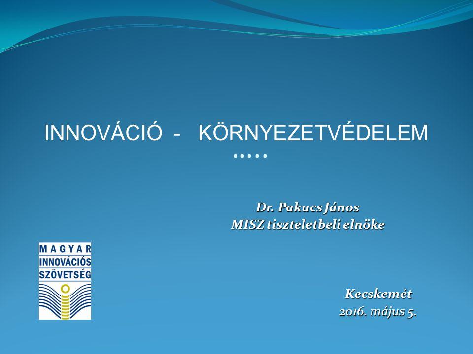 ….. Dr. Pakucs János MISZ tiszteletbeli elnöke Kecskemét 2016. május 5. INNOVÁCIÓ - KÖRNYEZETVÉDELEM