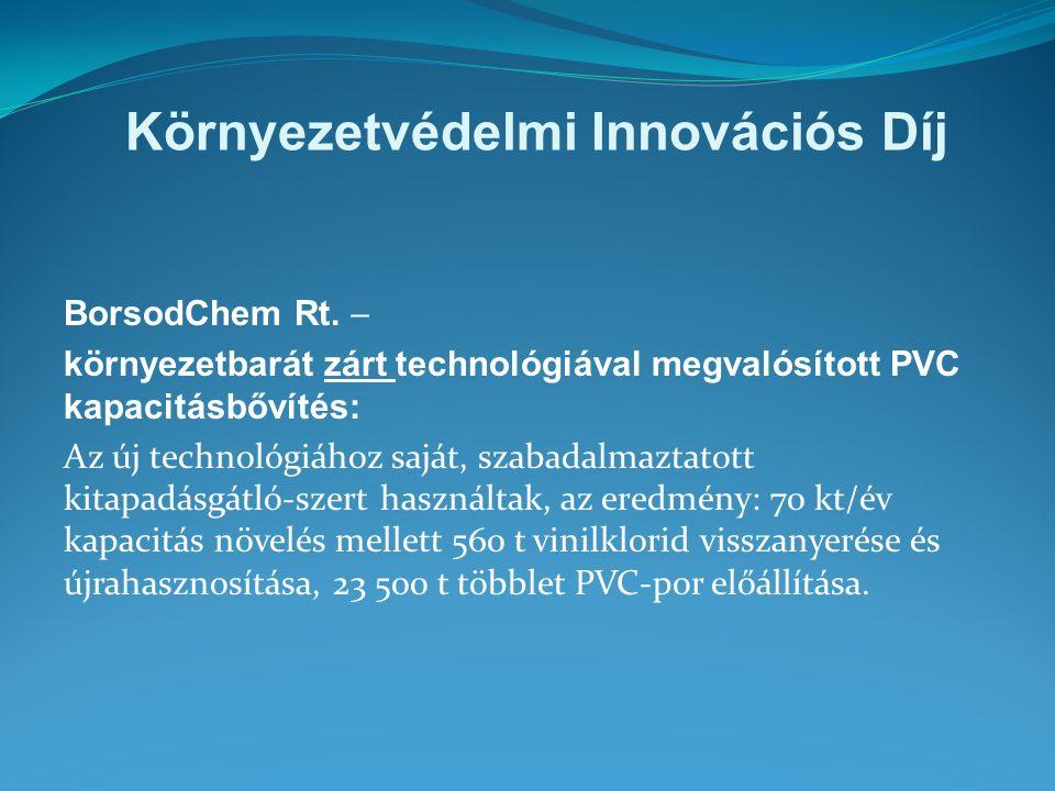 Környezetvédelmi Innovációs Díj BorsodChem Rt.  környezetbarát zárt technológiával megvalósított PVC kapacitásbővítés: Az új technológiához saját, sz