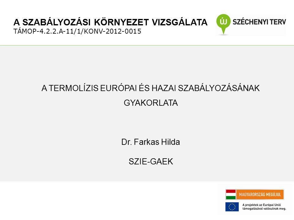 A TERMOLÍZIS EURÓPAI ÉS HAZAI SZABÁLYOZÁSÁNAK GYAKORLATA Dr. Farkas Hilda SZIE-GAEK A SZABÁLYOZÁSI KÖRNYEZET VIZSGÁLATA TÁMOP-4.2.2.A-11/1/KONV-2012-0