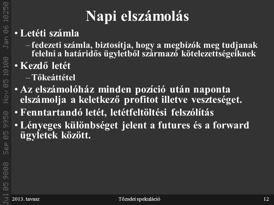 2013. tavaszTőzsdei spekuláció12 Napi elszámolás Letéti számla –fedezeti számla, biztosítja, hogy a megbízók meg tudjanak felelni a határidős ügyletbő