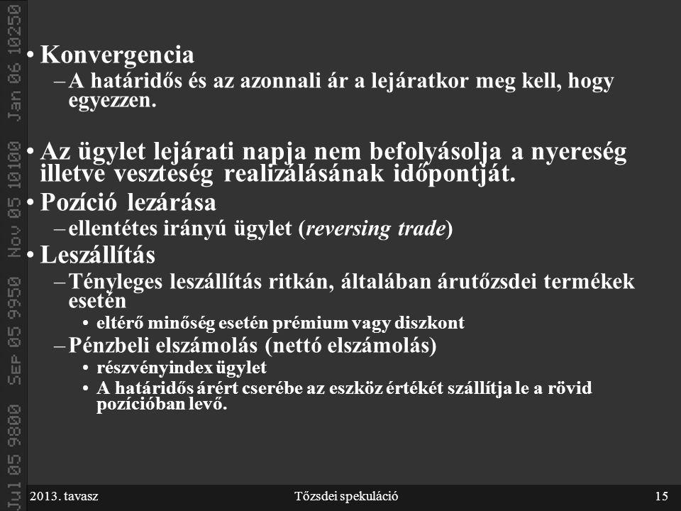 2013. tavaszTőzsdei spekuláció15 Konvergencia –A határidős és az azonnali ár a lejáratkor meg kell, hogy egyezzen. Az ügylet lejárati napja nem befoly