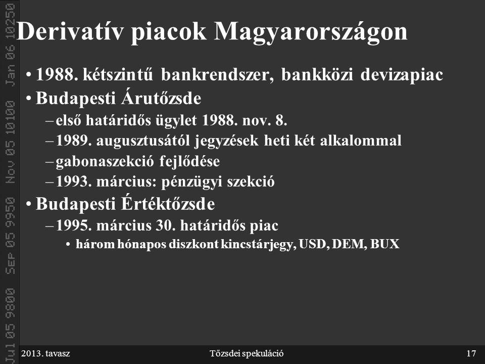 2013. tavaszTőzsdei spekuláció17 Derivatív piacok Magyarországon 1988. kétszintű bankrendszer, bankközi devizapiac Budapesti Árutőzsde –első határidős
