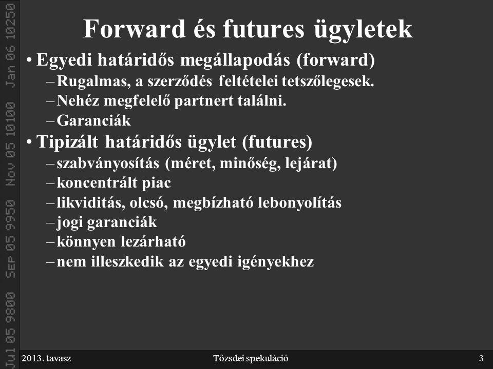 2013. tavaszTőzsdei spekuláció3 Forward és futures ügyletek Egyedi határidős megállapodás (forward) –Rugalmas, a szerződés feltételei tetszőlegesek. –
