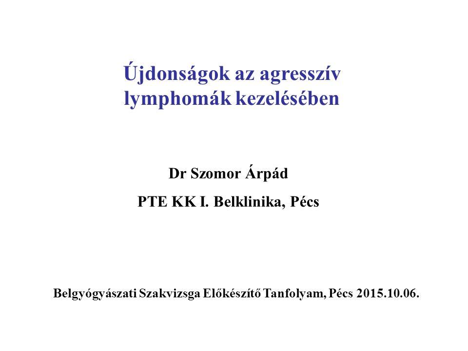 Újdonságok az agresszív lymphomák kezelésében Dr Szomor Árpád PTE KK I.