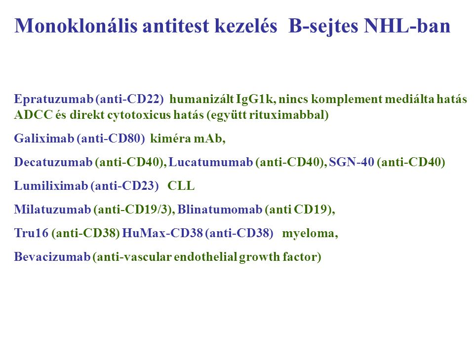 Monoklonális antitest kezelés B-sejtes NHL-ban Epratuzumab (anti-CD22) humanizált IgG1k, nincs komplement mediálta hatás ADCC és direkt cytotoxicus hatás (együtt rituximabbal) Galiximab (anti-CD80) kiméra mAb, Decatuzumab (anti-CD40), Lucatumumab (anti-CD40), SGN-40 (anti-CD40) Lumiliximab (anti-CD23) CLL Milatuzumab (anti-CD19/3), Blinatumomab (anti CD19), Tru16 (anti-CD38) HuMax-CD38 (anti-CD38) myeloma, Bevacizumab (anti-vascular endothelial growth factor)