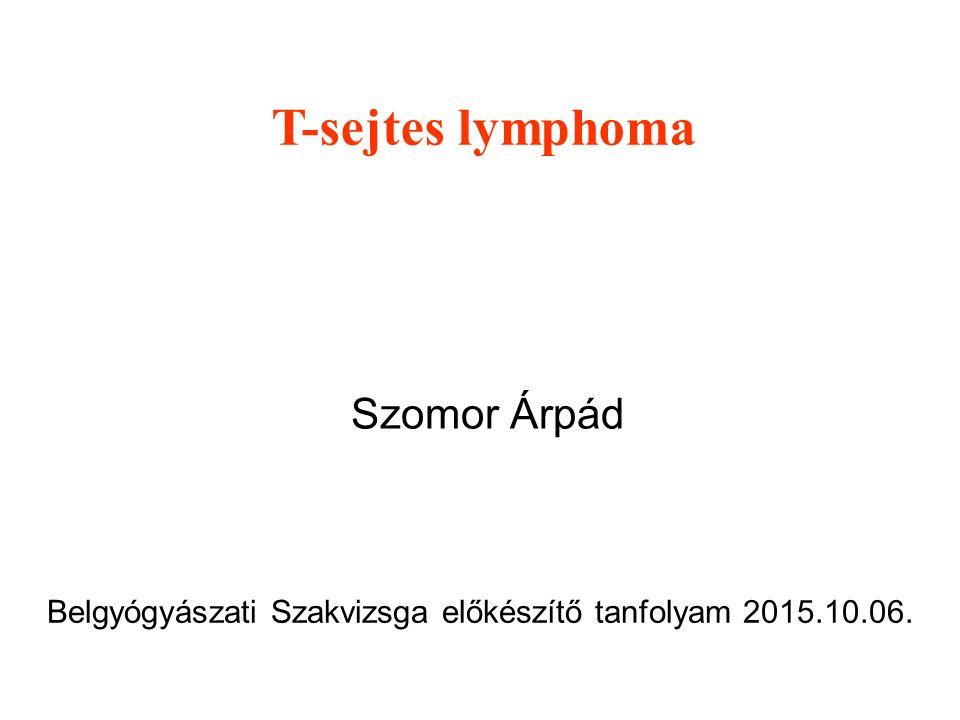 T-sejtes lymphoma Szomor Árpád Belgyógyászati Szakvizsga előkészítő tanfolyam 2015.10.06.