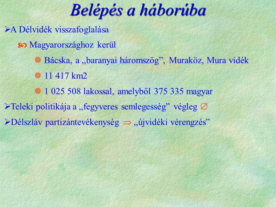 """ A Délvidék visszafoglalása  Magyarországhoz kerül  Bácska, a """"baranyai háromszög , Muraköz, Mura vidék  11 417 km2  1 025 508 lakossal, amelyből 375 335 magyar  Teleki politikája a """"fegyveres semlegesség végleg   Délszláv partizántevékenység  """"újvidéki vérengzés Belépés a háborúba"""