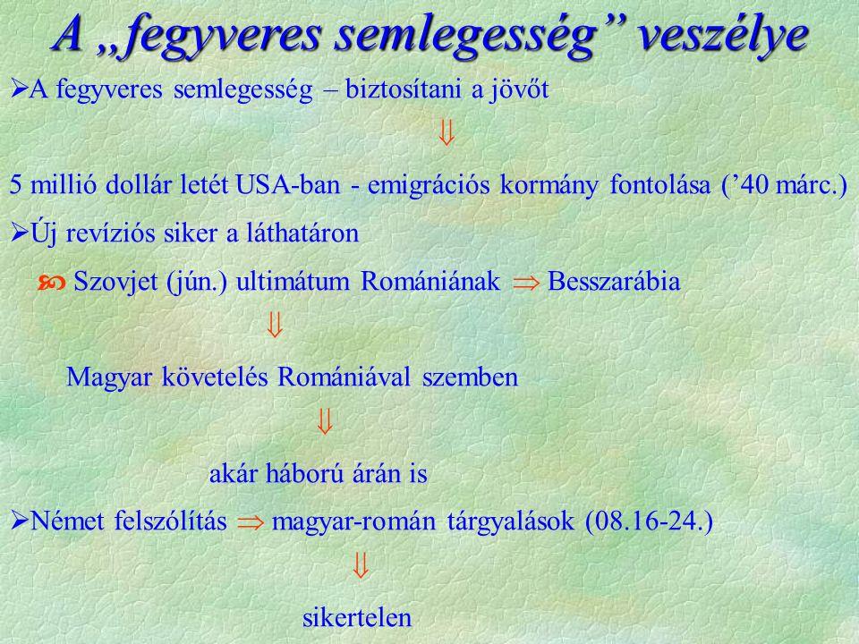 """ A fegyveres semlegesség – biztosítani a jövőt  5 millió dollár letét USA-ban - emigrációs kormány fontolása ('40 márc.)  Új revíziós siker a láthatáron  Szovjet (jún.) ultimátum Romániának  Besszarábia  Magyar követelés Romániával szemben  akár háború árán is  Német felszólítás  magyar-román tárgyalások (08.16-24.)  sikertelen A """"fegyveres semlegesség veszélye"""