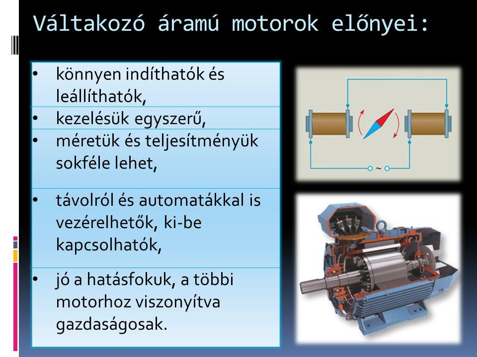 Váltakozó áramú motorok előnyei: könnyen indíthatók és leállíthatók, kezelésük egyszerű, méretük és teljesítményük sokféle lehet, távolról és automatákkal is vezérelhetők, ki-be kapcsolhatók, jó a hatásfokuk, a többi motorhoz viszonyítva gazdaságosak.