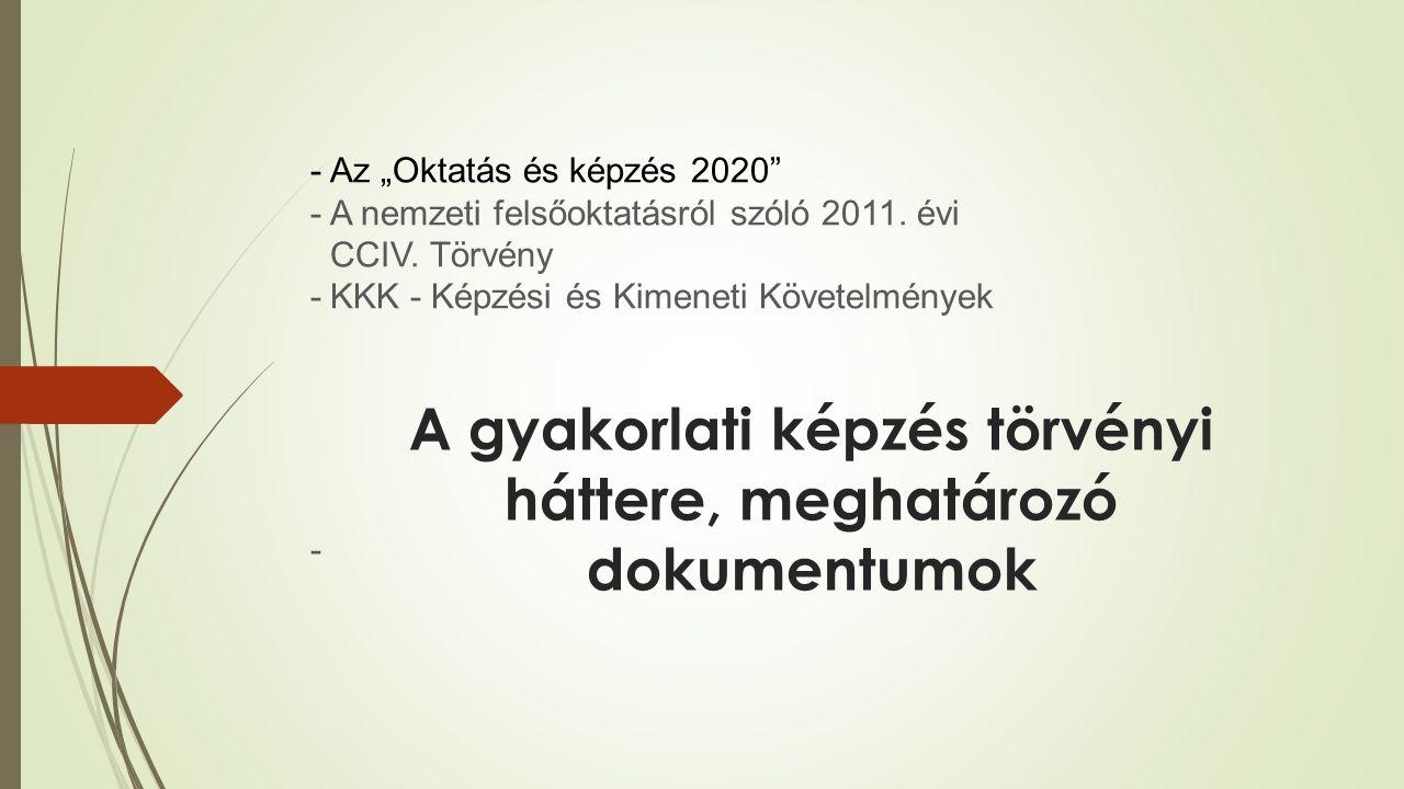 """A gyakorlati képzés törvényi háttere, meghatározó dokumentumok - Az """"Oktatás és képzés 2020"""" - A nemzeti felsőoktatásról szóló 2011. évi CCIV. Törvény"""