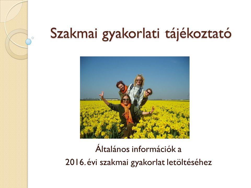 Szakmai gyakorlati tájékoztató Általános információk a 2016. évi szakmai gyakorlat letöltéséhez