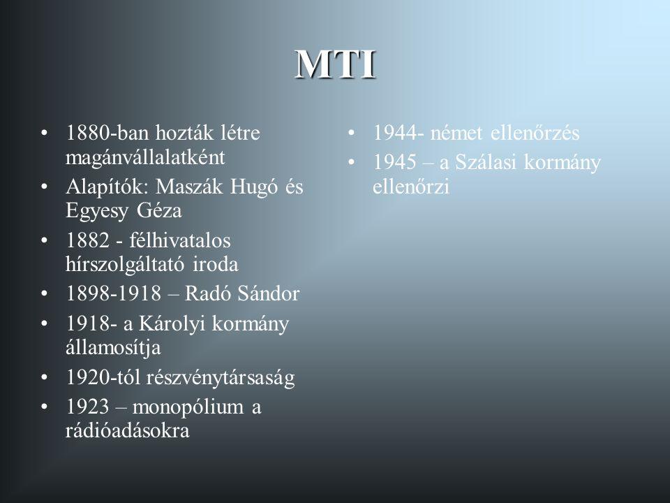 MTI 1880-ban hozták létre magánvállalatként Alapítók: Maszák Hugó és Egyesy Géza 1882 - félhivatalos hírszolgáltató iroda 1898-1918 – Radó Sándor 1918- a Károlyi kormány államosítja 1920-tól részvénytársaság 1923 – monopólium a rádióadásokra 1944- német ellenőrzés 1945 – a Szálasi kormány ellenőrzi