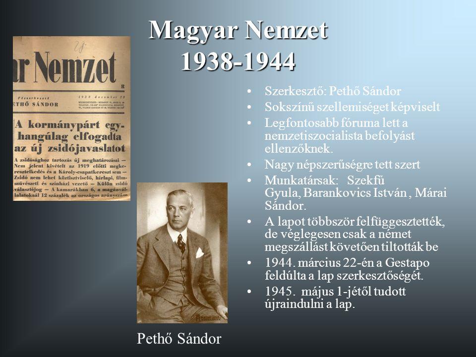 Magyar Nemzet 1938-1944 Szerkesztő: Pethő Sándor Sokszínű szellemiséget képviselt Legfontosabb fóruma lett a nemzetiszocialista befolyást ellenzőknek.