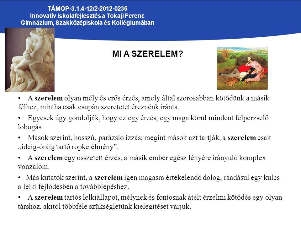 TÁMOP-3.1.4-12/2-2012-0236 Innovatív iskolafejlesztés a Tokaji Ferenc Gimnázium, Szakközépiskola és Kollégiumában MI A SZERELEM? A szerelem olyan mély