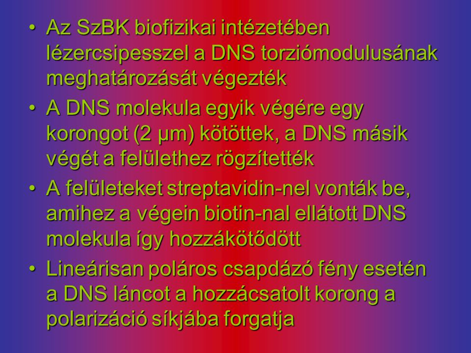 Az SzBK biofizikai intézetében lézercsipesszel a DNS torziómodulusának meghatározását végeztékAz SzBK biofizikai intézetében lézercsipesszel a DNS torziómodulusának meghatározását végezték A DNS molekula egyik végére egy korongot (2 µm) kötöttek, a DNS másik végét a felülethez rögzítettékA DNS molekula egyik végére egy korongot (2 µm) kötöttek, a DNS másik végét a felülethez rögzítették A felületeket streptavidin-nel vonták be, amihez a végein biotin-nal ellátott DNS molekula így hozzákötődöttA felületeket streptavidin-nel vonták be, amihez a végein biotin-nal ellátott DNS molekula így hozzákötődött Lineárisan poláros csapdázó fény esetén a DNS láncot a hozzácsatolt korong a polarizáció síkjába forgatjaLineárisan poláros csapdázó fény esetén a DNS láncot a hozzácsatolt korong a polarizáció síkjába forgatja