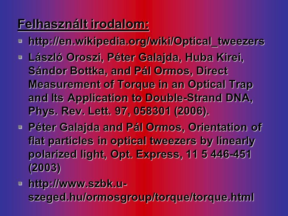 Felhasznált irodalom:  http://en.wikipedia.org/wiki/Optical_tweezers  László Oroszi, Péter Galajda, Huba Kirei, Sándor Bottka, and Pál Ormos, Direct Measurement of Torque in an Optical Trap and Its Application to Double-Strand DNA, Phys.