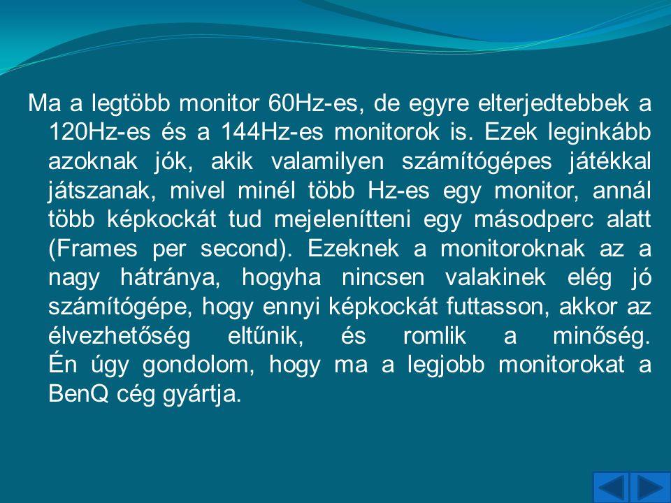 Ma a legtöbb monitor 60Hz-es, de egyre elterjedtebbek a 120Hz-es és a 144Hz-es monitorok is. Ezek leginkább azoknak jók, akik valamilyen számítógépes