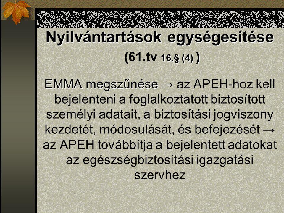 Nyilvántartások egységesítése 16.§ (4) ) EMMA megszűnése Nyilvántartások egységesítése (61.tv 16.§ (4) ) EMMA megszűnése → az APEH-hoz kell bejelenteni a foglalkoztatott biztosított személyi adatait, a biztosítási jogviszony kezdetét, módosulását, és befejezését → az APEH továbbítja a bejelentett adatokat az egészségbiztosítási igazgatási szervhez