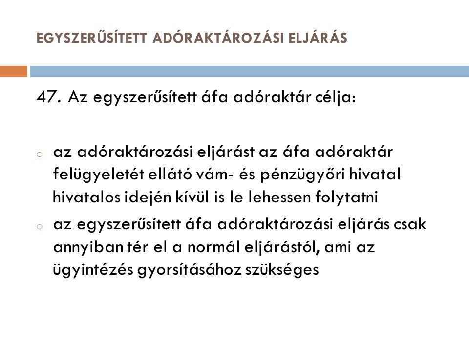 EGYSZERŰSÍTETT ADÓRAKTÁROZÁSI ELJÁRÁS 47. Az egyszerűsített áfa adóraktár célja: o az adóraktározási eljárást az áfa adóraktár felügyeletét ellátó vám