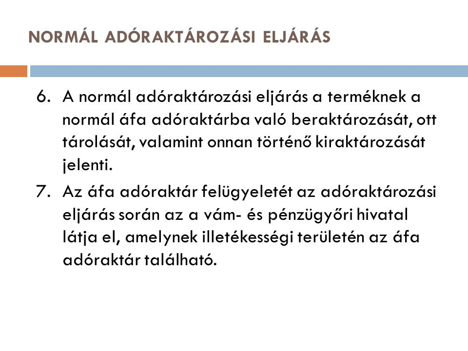 NORMÁL ADÓRAKTÁROZÁSI ELJÁRÁS 6.A normál adóraktározási eljárás a terméknek a normál áfa adóraktárba való beraktározását, ott tárolását, valamint onnan történő kiraktározását jelenti.