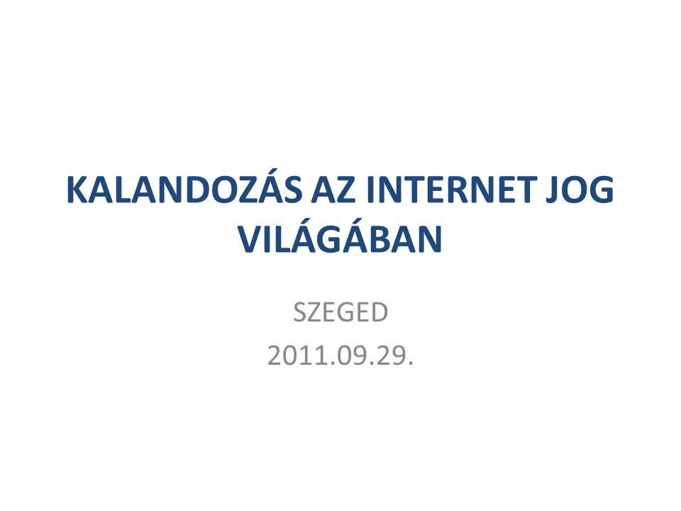 KALANDOZÁS AZ INTERNET JOG VILÁGÁBAN SZEGED 2011.09.29.