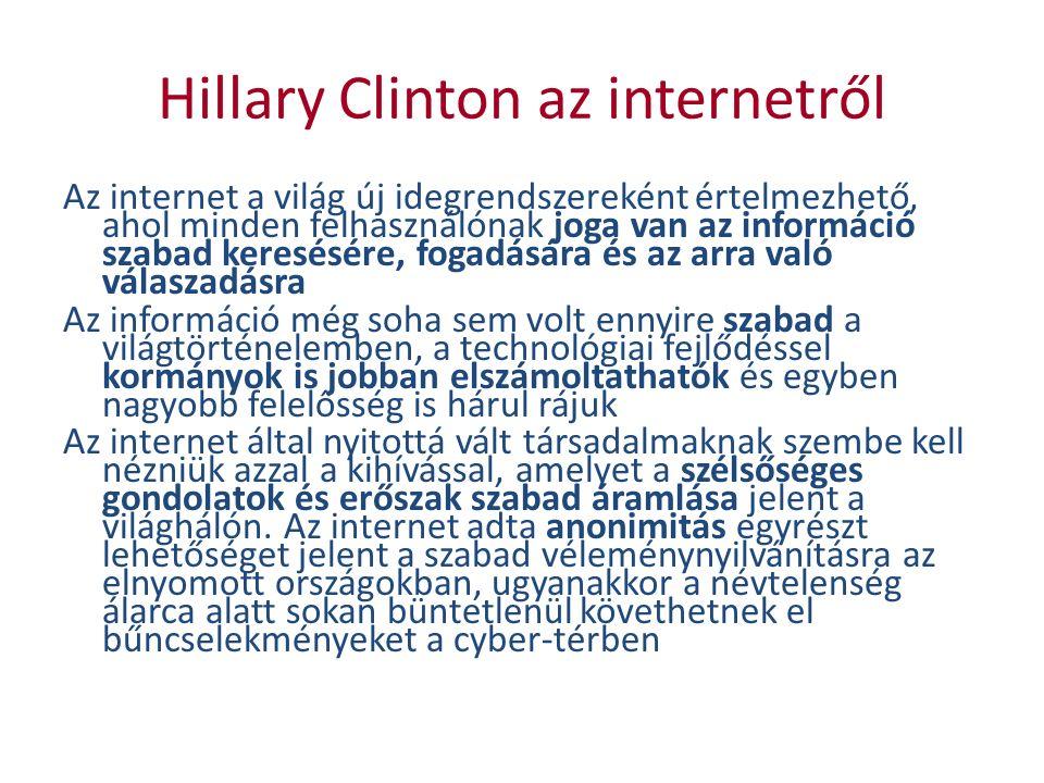 Hillary Clinton az internetről Az internet a világ új idegrendszereként értelmezhető, ahol minden felhasználónak joga van az információ szabad keresésére, fogadására és az arra való válaszadásra Az információ még soha sem volt ennyire szabad a világtörténelemben, a technológiai fejlődéssel kormányok is jobban elszámoltathatók és egyben nagyobb felelősség is hárul rájuk Az internet által nyitottá vált társadalmaknak szembe kell nézniük azzal a kihívással, amelyet a szélsőséges gondolatok és erőszak szabad áramlása jelent a világhálón.